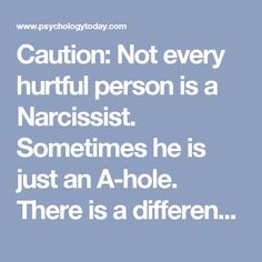 Caution: Not every hurtfulperson is a Narcissist. Sometimes he is just an A-hole. There is a difference.