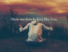 Show me how to love like You have loved me.