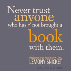 """Never trust anyone who has not brought a book with them."" —Horseradish: Bitter Truths You Can't Avoid, by Lemony Snicket"
