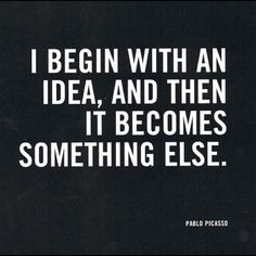 """""""I Begin with an Idea, and Then it Becomes Something Else"""", Pablo Picasso Quote. Motivacional Quotes, Great Quotes, Words Quotes, Quotes To Live By, Inspirational Quotes, Sayings, Famous Quotes, Famous Art, Wall Quotes"""