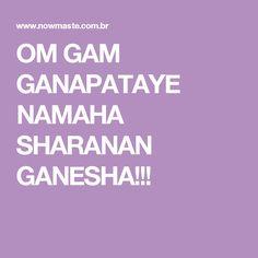 OM GAM GANAPATAYE NAMAHA SHARANAN GANESHA!!!