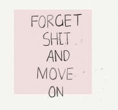 Forget shit and move on.