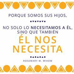 Porque somos sus hijos, no solo lo necesitamos a Él, sino que también Él nos necesita. -Rosemary M. Wixom  Frases que inspiran en el Canal Mormón.