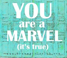 You are a Marvel and the World NEEDS You -Sign up for Daily Truth emails at bravegirlsclub.com