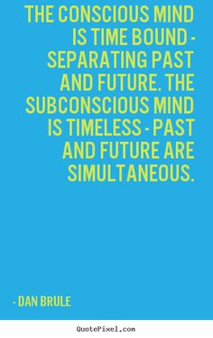 The conscious mind is time bound - separating past and future. the ...