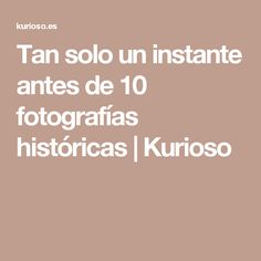 Tan solo un instante antes de 10 fotografías históricas | Kurioso