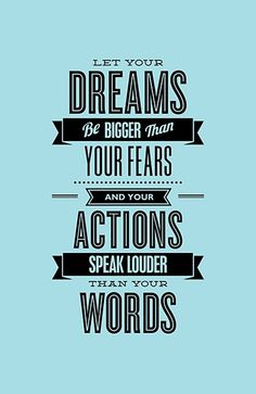 Let Your Dreams Be Bigger Than Your Fears And Your Actions Speak Louder Than Your Words