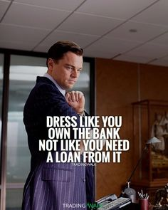 Dress like you�re a millionaire or billionaire and own the bank, not like you need to loan money from it. Motivation quote!