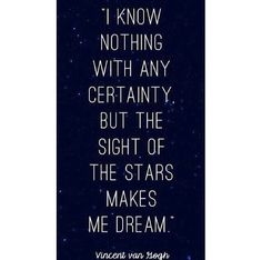 -Vincent Van Gogh  I'm in love with the stars.