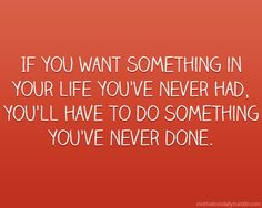 If you want something in your life you've never had, you'll have to do something you've never done!