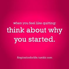 Always remember why you started!