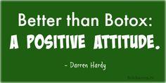 """Better than Botox: a positive attitude."" - Darren Hardy"