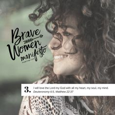 """Brave Women Manifesto #3  I will love the Lord my God with all my heart, my soul, my mind. Deuteronomy 6:5 NLT And you must love the Lord your God with all your heart, all your soul, and all your strength. Matthew 22:37 NLT Jesus replied, """"'You must love the Lord your God with all your heart, all your soul, and all your mind.'"""" Join us on this journey of becoming BRAVE women together!"""