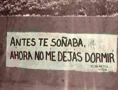 I used to dream of you. Now you don't let me sleep. (signed, Poetic Action in Chile) Best Quotes, Love Quotes, Funny Quotes, Inspirational Quotes, Badass Quotes, All You Need Is Love, Love Of My Life, My Love, Street Quotes