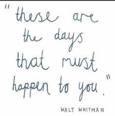 These are the days that must happen to you - Walt Whitman