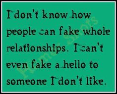 I don't know how people can fake whole relationships.. . .I can't even fake a hello to someone I don't like.