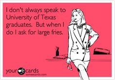 I don't always speak to University of Texas graduates. But when I do I ask for large fries.
