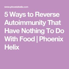 5 Ways to Reverse Autoimmunity That Have Nothing To Do With Food | Phoenix Helix
