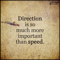 Direction is so much more important than speed! don't think you need to reach your goals overnight. Everyone's journey has its own pace, but the direction your going is what matters most. Wise Quotes, Quotable Quotes, Words Quotes, Great Quotes, Quotes To Live By, Motivational Quotes, Inspirational Quotes, Wise Sayings, Reality Quotes