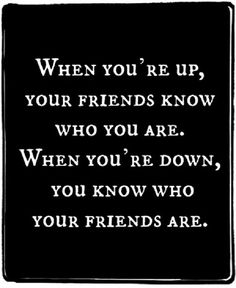 Today I learned the hard way, I really never had any friends at all. It's it funny how when your up people want to be around you and are always there with open hands but to learn they really never cared about you or your feelings at all. Reality bites! Ouch!