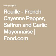 Rouille - French Cayenne Pepper, Saffron and Garlic Mayonnaise | Food.com