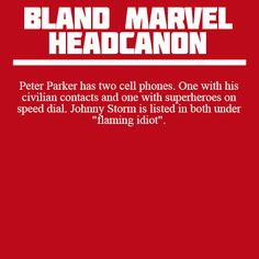 """Peter Parker has two cell phones. One with his civilian contacts and one with superheroes on speed dial. Johnny Storm is listed in both under ""flaming idiot"" """