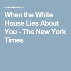 When the White House Lies About You - The New York Times