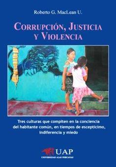 Corrupción, justicia y violencia : tres culturas que compiten en la conciencia del habitante común, en tiempos de escepticismo, indiferencia y miedo / Roberto G. MacLean U.