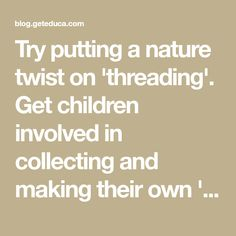 Try putting a nature twist on 'threading'. Get children involved in collecting and making their own 'beads'. It's nature play that develops fine motor skills and imaginative play. … Read More