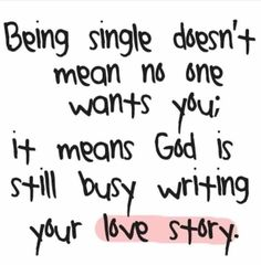 Being single doesn't mean no one wants you; it means God is still busy writing your love story.