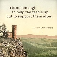 Tis not enough to help the feeble up, but to support them after. Shakespeare