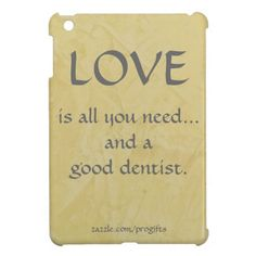 Love And A Good Dentist iPad Mini Case. Love And A Good Dentist. Love Is All You Need...And A Good Dentist. Created with the Tuscan Sun polished plaster background looks great on the iPad. If you work in Dentistry, this may be the perfect iPad cover for you!