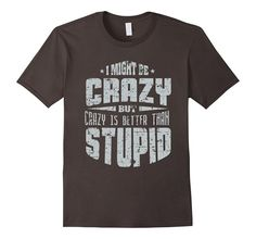 Men's I Might Be Crazy But Crazy Is Better Than Stupid T-shirt 2XL Asphalt