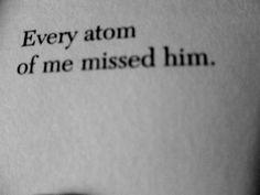 every atom of me missed him