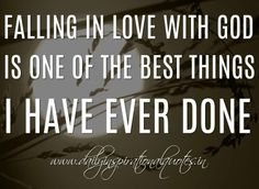 Falling in love with God is one of the best things I have ever done.