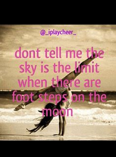 The Gift of Dance Don't tell me the sky is the limit when there are foot steps on the moon motivation quote beach tumbling cheer dance gymnastics front walkover Inspirational Gymnastics Quotes, Motivational Quotes, Gymnastics Sayings, Gymnastics Stuff, Funny Cheerleading Quotes, Tumbling Gymnastics, Gymnastics Leotards, Cheer Quotes, Sport Quotes