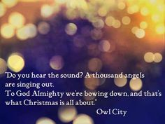 """""""Do you hear the sound? A thousand angels are singing out. To God Almighty we're bowing down, and that's what Christmas is all about."""" ~ Owl City #OwlCity #AdamYoung #TruelightofChristmas"""