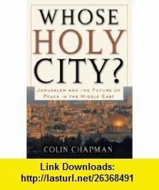 Whose Holy City? Jerusalem and the Future of Peace in the Middle East (9780801065569) Colin Chapman , ISBN-10: 0801065569  , ISBN-13: 978-0801065569 ,  , tutorials , pdf , ebook , torrent , downloads , rapidshare , filesonic , hotfile , megaupload , fileserve