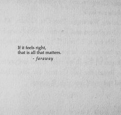 """""""it feels right, that's all that matters. Mood Quotes, Poetry Quotes, Positive Quotes, Pretty Words, Cool Words, Wise Words, Favorite Quotes, Best Quotes, All That Matters"""