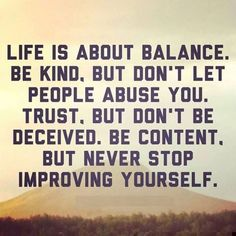 Life is about balance. Be kind, but don't let people abuse you. Trust, but don't be deceived. Be content, but never stop improving yourself. thedailyquotes.com