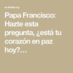 Papa Francisco: Hazte esta pregunta, ¿está tu corazón en paz hoy?…
