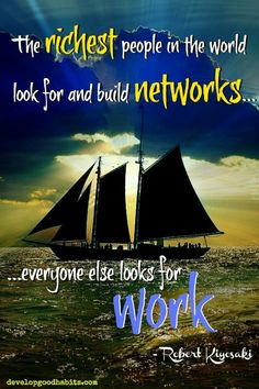 The richest people in the world look for and build networks. Everyone else looks for work. ~ Robert Kiyosaki ~