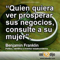 """""""Quien quiera ver prosperar sus negocios, consulte a su mujer"""". Benjamin Franklin. Político, científico e inventor estadounidense  #frases"""
