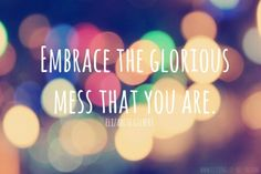 Embrace The Glorious Mess That You Are. I was getting an itch for something more, but through self discovery I've come to peace with my future and am taking a more active role in my life!