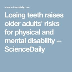 Losing teeth raises older adults' risks for physical and mental disability -- ScienceDaily