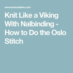 Knit Like a Viking With Nalbinding - How to Do the Oslo Stitch
