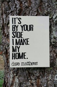 It's by your side I make my home- Dave Matthews
