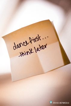 Dance first, think later!
