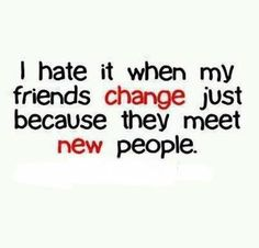 I hate it when my friends change just because they meet new people. *cough cough*