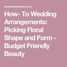 How- To Wedding Arrangements: Picking Floral Shape and Form - Budget Friendly Beauty
